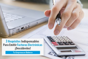 Los 3 Requisitos Indispensables Para Emitir Facturas Electrónicas